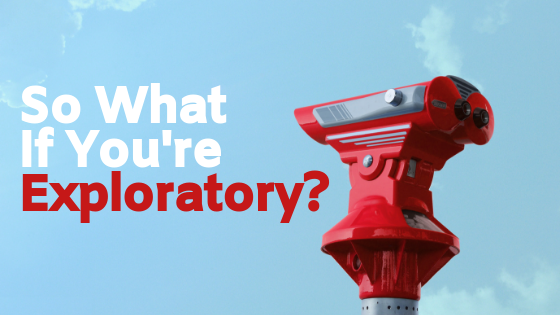 So What If You're Exploratory?